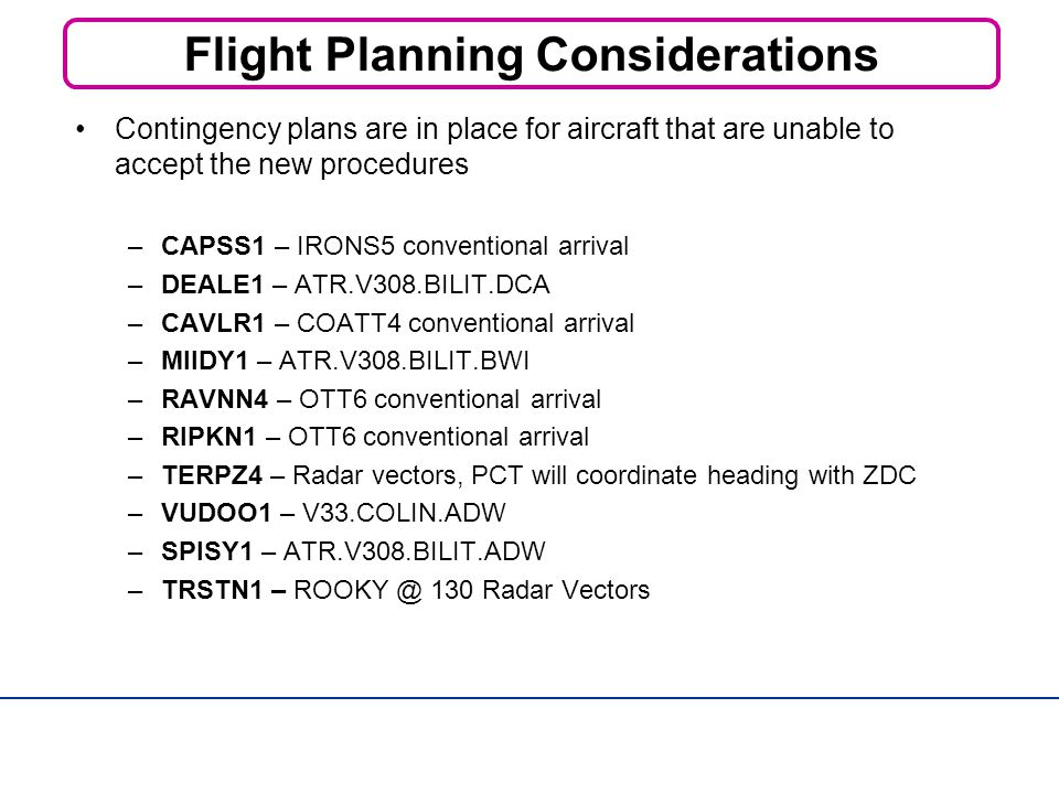 Flight Planning Considerations Contingency plans are in place for aircraft that are unable to accept the new procedures –CAPSS1 – IRONS5 conventional arrival –DEALE1 – ATR.V308.BILIT.DCA –CAVLR1 – COATT4 conventional arrival –MIIDY1 – ATR.V308.BILIT.BWI –RAVNN4 – OTT6 conventional arrival –RIPKN1 – OTT6 conventional arrival –TERPZ4 – Radar vectors, PCT will coordinate heading with ZDC –VUDOO1 – V33.COLIN.ADW –SPISY1 – ATR.V308.BILIT.ADW –TRSTN1 – 130 Radar Vectors