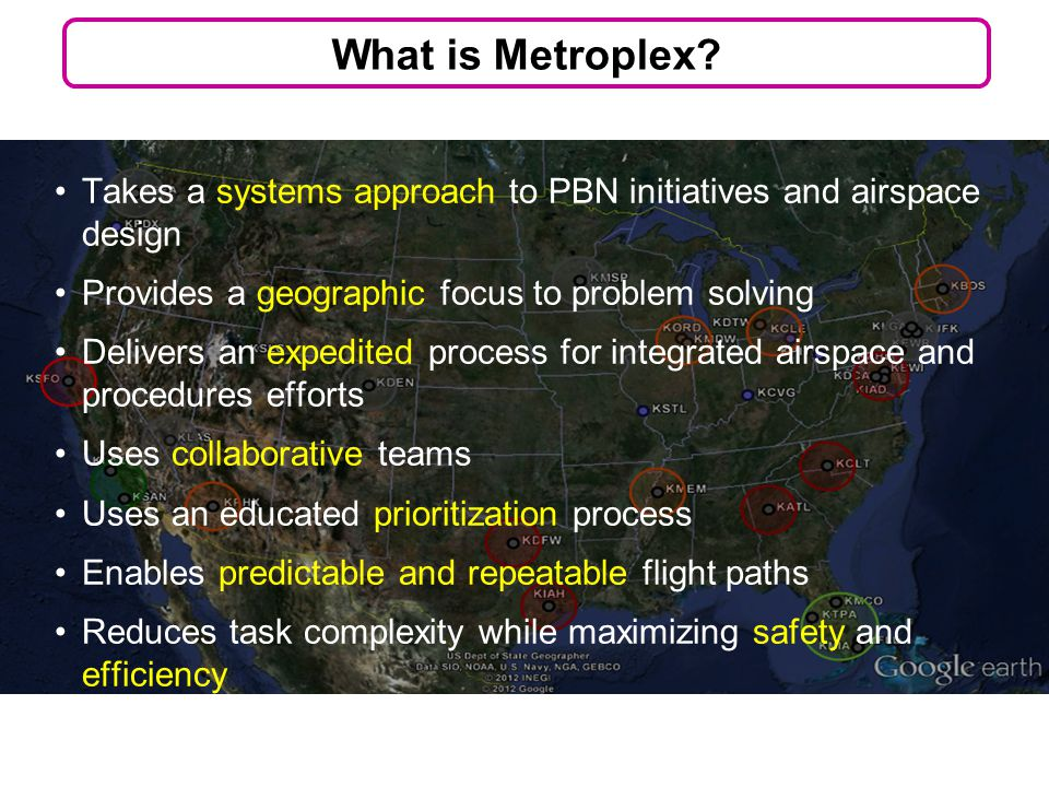 Takes a systems approach to PBN initiatives and airspace design Provides a geographic focus to problem solving Delivers an expedited process for integrated airspace and procedures efforts Uses collaborative teams Uses an educated prioritization process Enables predictable and repeatable flight paths Reduces task complexity while maximizing safety and efficiency 3 What is Metroplex