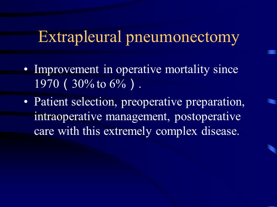Extrapleural pneumonectomy Improvement in operative mortality since 1970 ( 30% to 6% ).