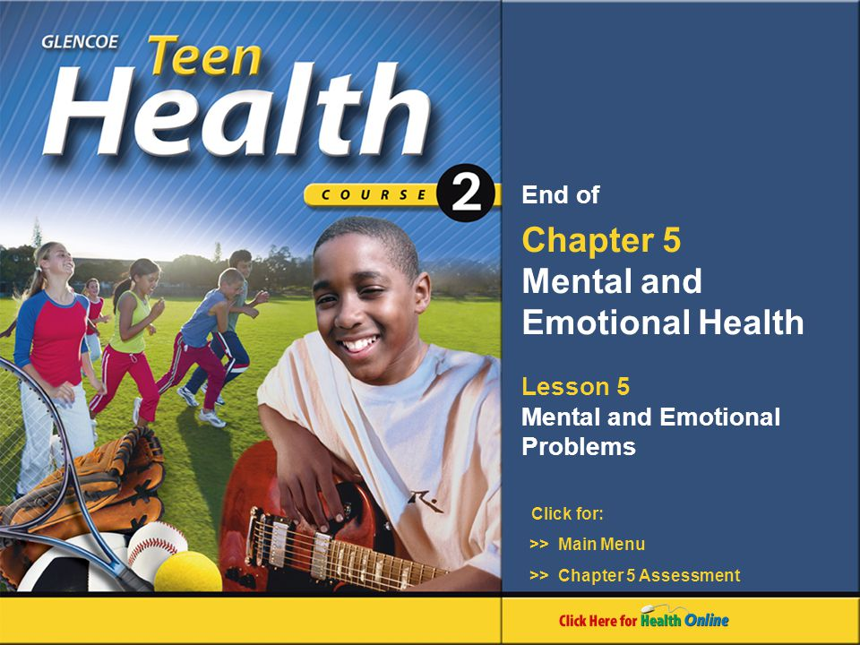 Click for: End of Chapter 5 Mental and Emotional Health Lesson 5 Mental and Emotional Problems >> Main Menu >> Chapter 5 Assessment