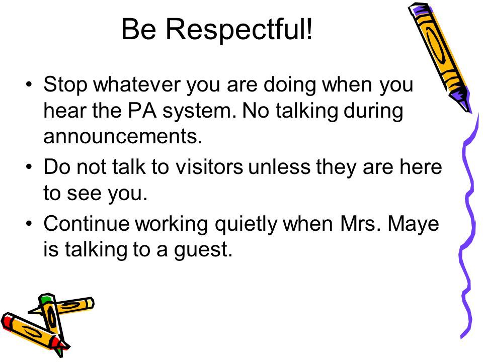 Be Respectful. Stop whatever you are doing when you hear the PA system.