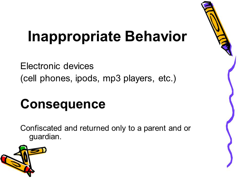 Inappropriate Behavior Electronic devices (cell phones, ipods, mp3 players, etc.) Consequence Confiscated and returned only to a parent and or guardian.