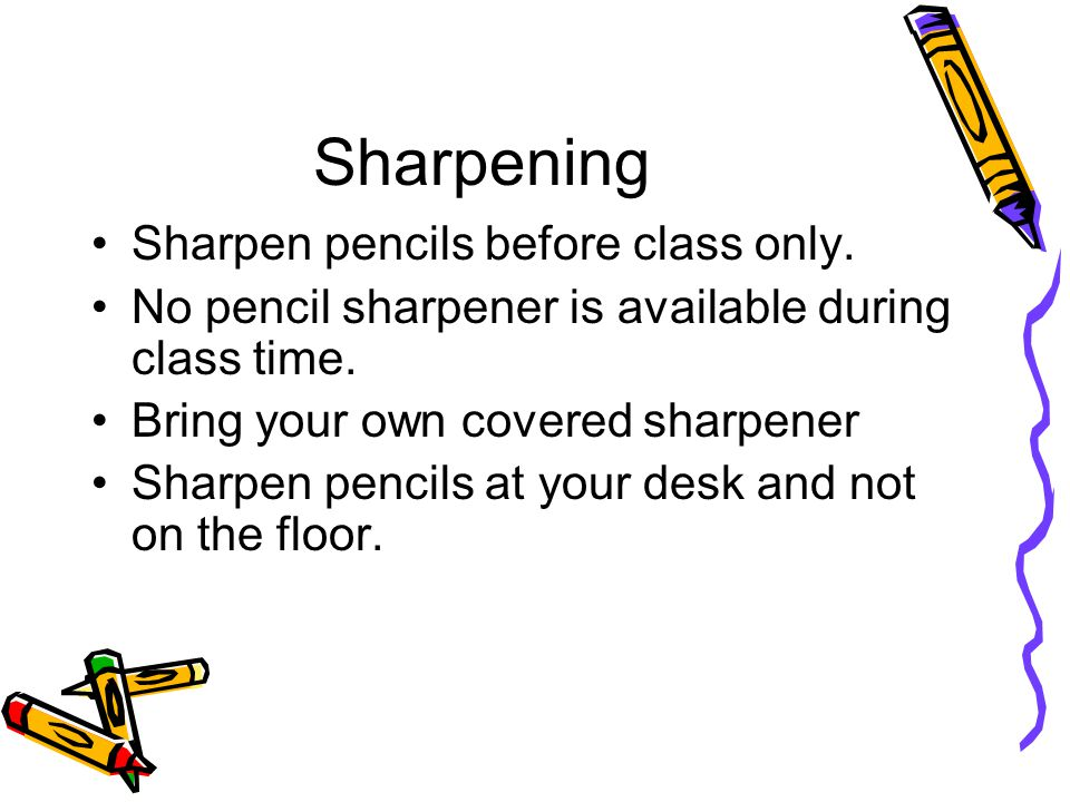 Sharpening Sharpen pencils before class only. No pencil sharpener is available during class time.