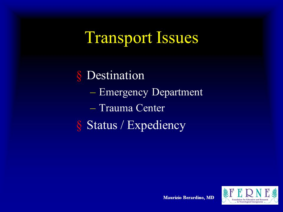 Maurizio Berardino, MD Transport Issues §Destination –Emergency Department –Trauma Center §Status / Expediency
