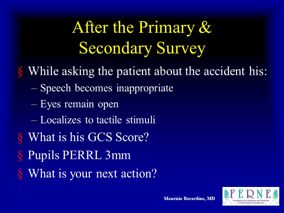 Maurizio Berardino, MD After the Primary & Secondary Survey §While asking the patient about the accident his: –Speech becomes inappropriate –Eyes remain open –Localizes to tactile stimuli §What is his GCS Score.