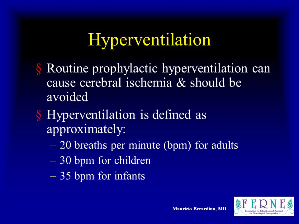 Maurizio Berardino, MD Hyperventilation §Routine prophylactic hyperventilation can cause cerebral ischemia & should be avoided §Hyperventilation is defined as approximately: –20 breaths per minute (bpm) for adults –30 bpm for children –35 bpm for infants