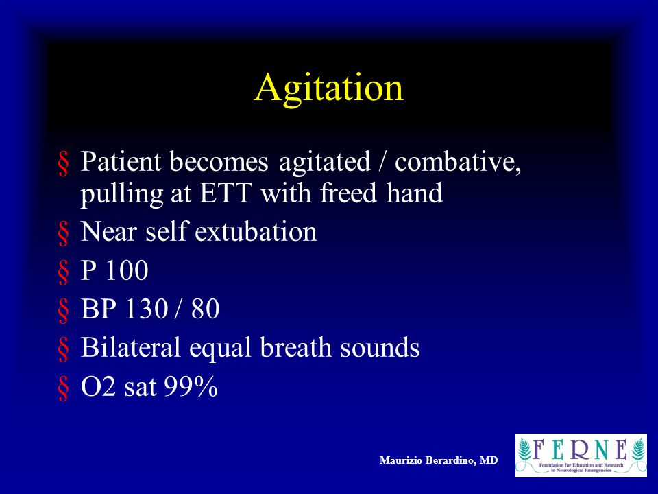 Maurizio Berardino, MD Agitation §Patient becomes agitated / combative, pulling at ETT with freed hand §Near self extubation §P 100 §BP 130 / 80 §Bilateral equal breath sounds §O2 sat 99%