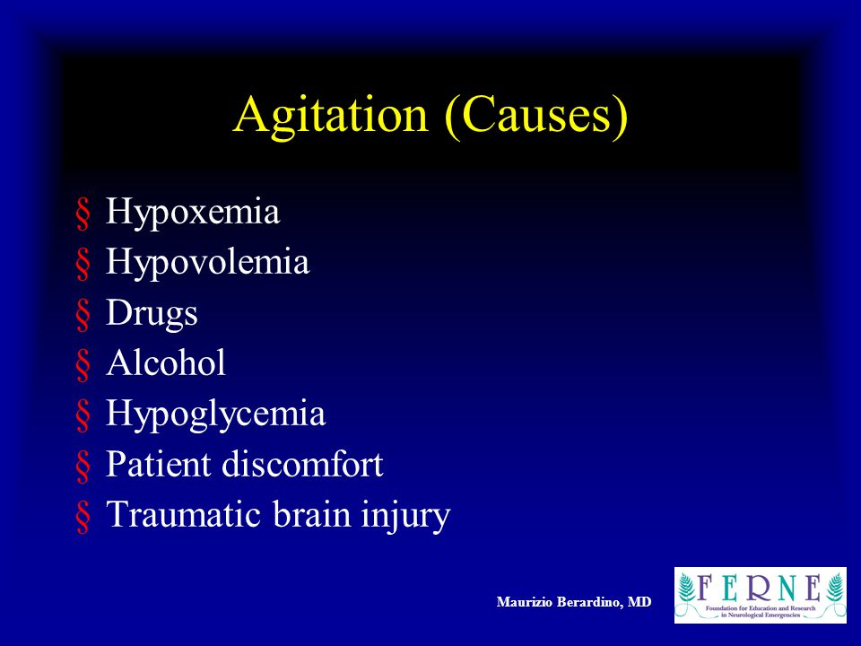 Maurizio Berardino, MD Agitation (Causes) §Hypoxemia §Hypovolemia §Drugs §Alcohol §Hypoglycemia §Patient discomfort §Traumatic brain injury