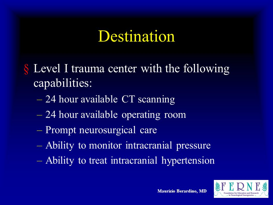 Maurizio Berardino, MD Destination §Level I trauma center with the following capabilities: –24 hour available CT scanning –24 hour available operating room –Prompt neurosurgical care –Ability to monitor intracranial pressure –Ability to treat intracranial hypertension
