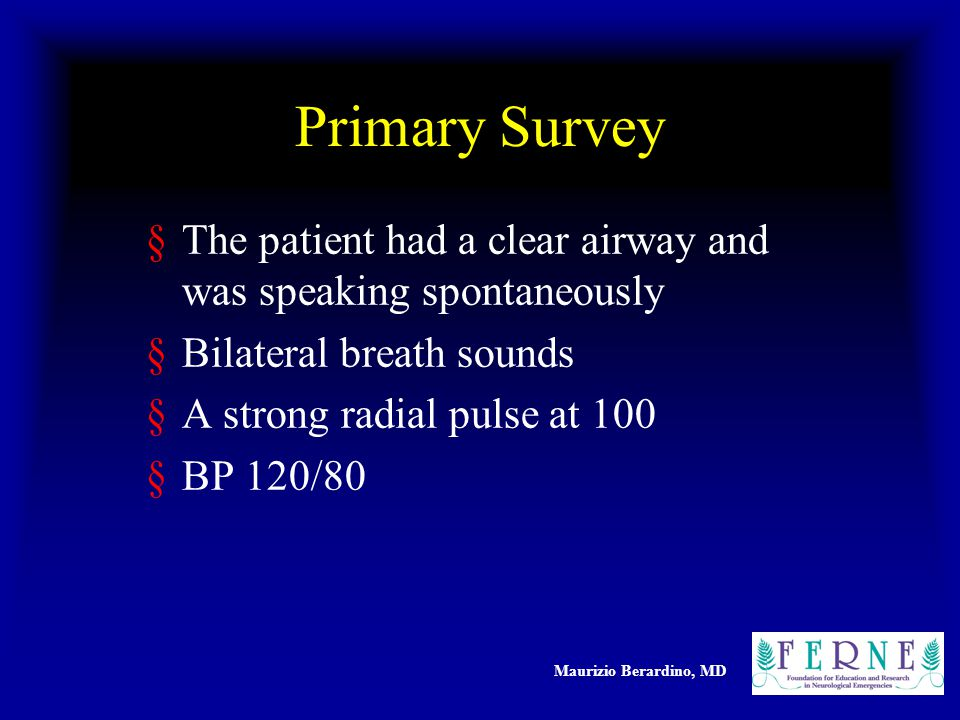 Maurizio Berardino, MD Primary Survey §The patient had a clear airway and was speaking spontaneously §Bilateral breath sounds §A strong radial pulse at 100 §BP 120/80