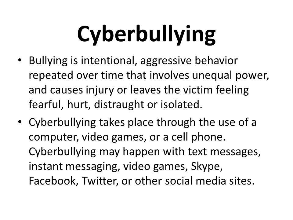 Cyberbullying Bullying is intentional, aggressive behavior repeated over time that involves unequal power, and causes injury or leaves the victim feeling fearful, hurt, distraught or isolated.