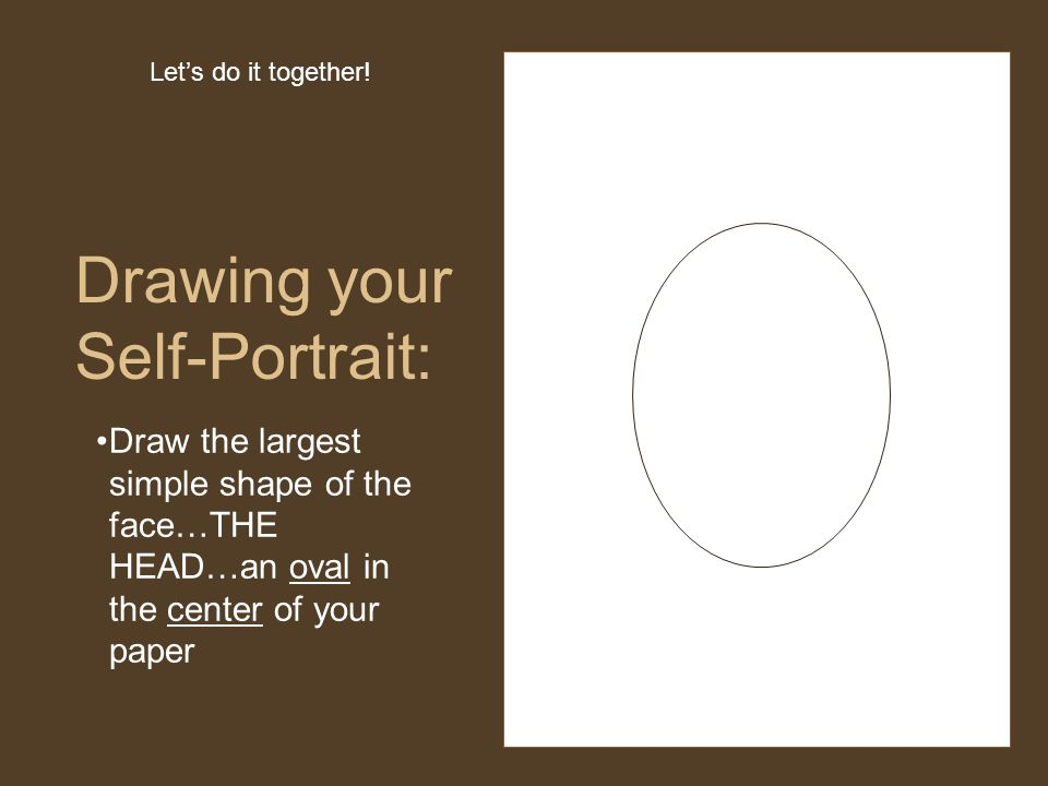Draw the largest simple shape of the face…THE HEAD…an oval in the center of your paper Drawing your Self-Portrait: Let's do it together!