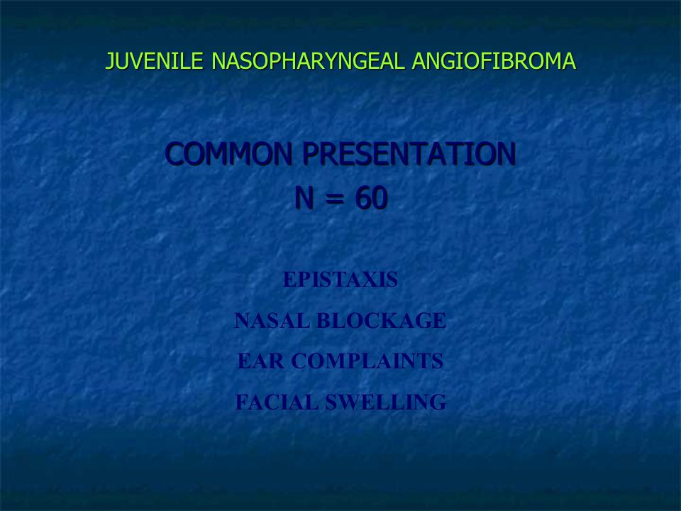 JUVENILE NASOPHARYNGEAL ANGIOFIBROMA COMMON PRESENTATION N = 60 EPISTAXIS NASAL BLOCKAGE EAR COMPLAINTS FACIAL SWELLING