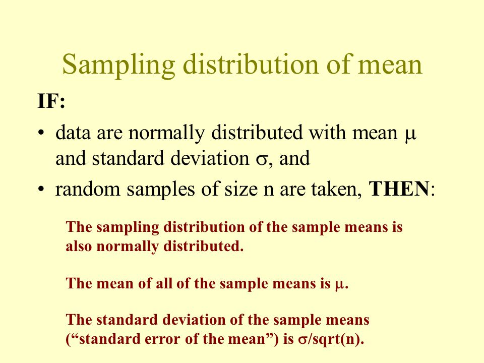 Sampling distribution of mean IF: data are normally distributed with mean  and standard deviation , and random samples of size n are taken, THEN: The sampling distribution of the sample means is also normally distributed.