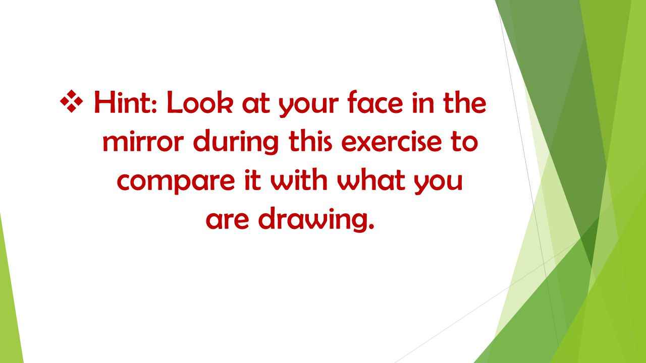  Hint: Look at your face in the mirror during this exercise to compare it with what you are drawing.