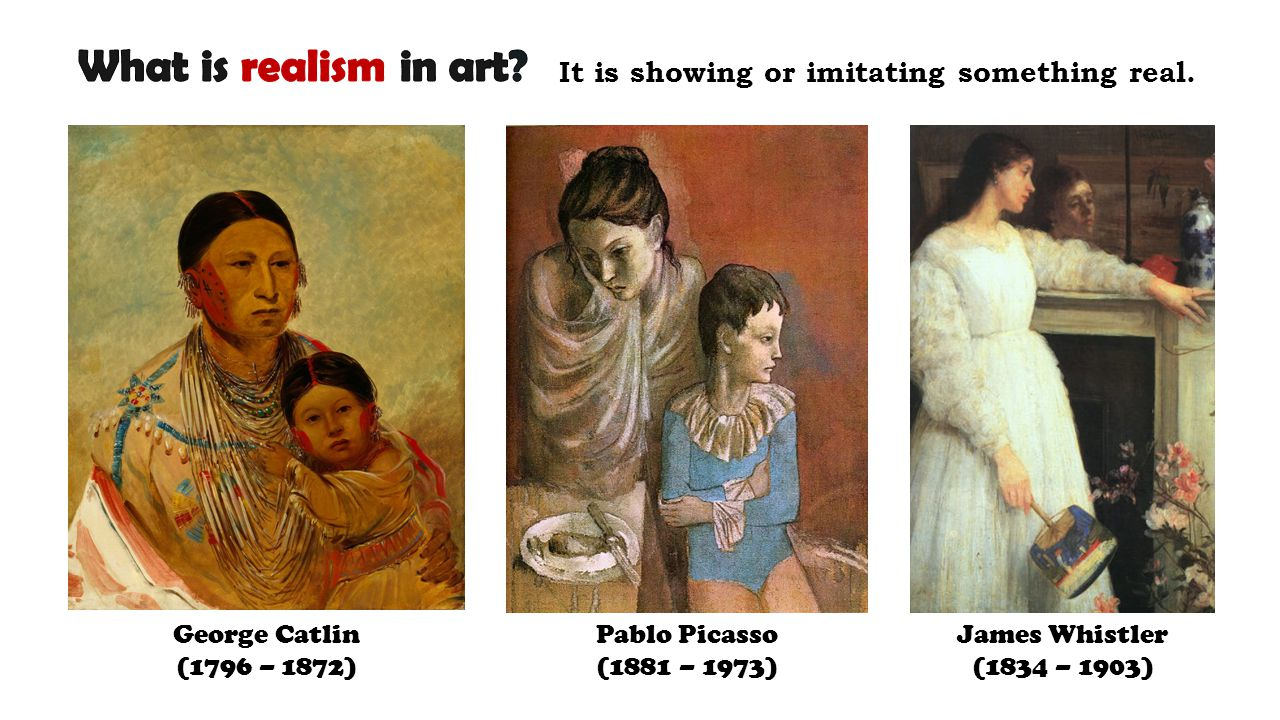 George Catlin (1796 – 1872) Pablo Picasso (1881 – 1973) James Whistler (1834 – 1903) It is showing or imitating something real.