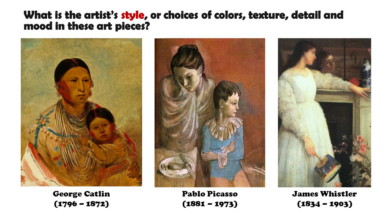 George Catlin (1796 – 1872) Pablo Picasso (1881 – 1973) James Whistler (1834 – 1903)
