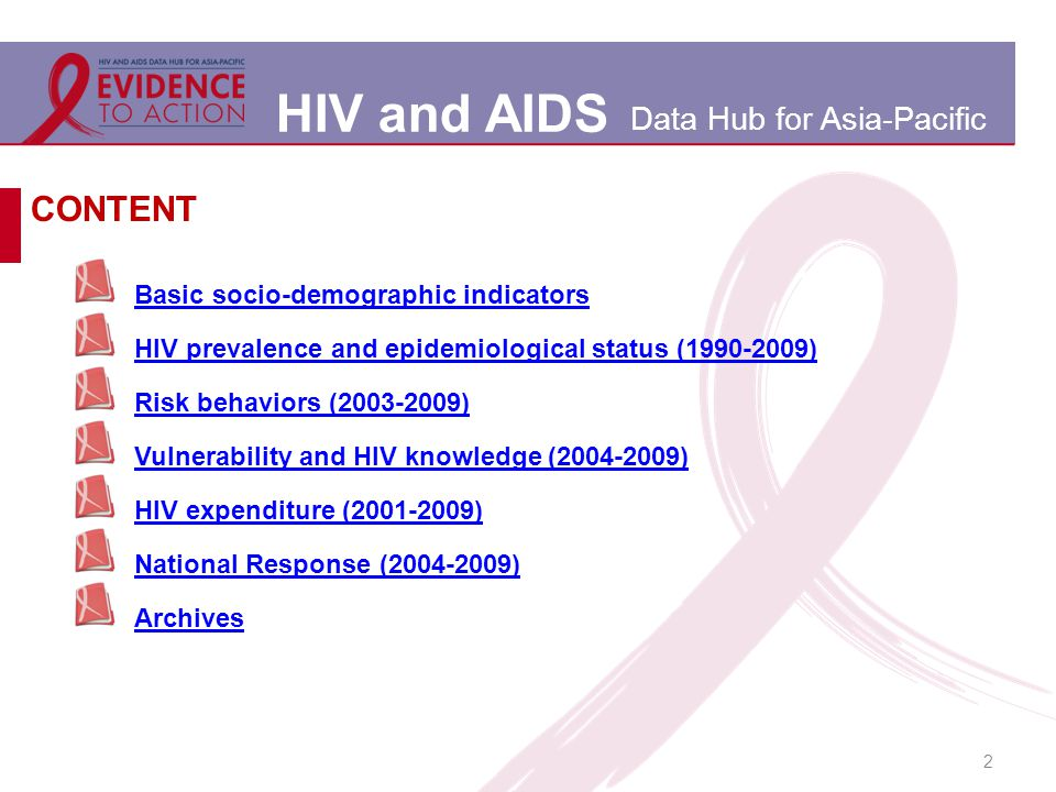 HIV and AIDS Data Hub for Asia-Pacific 2 Basic socio-demographic indicators HIV prevalence and epidemiological status (1990-2009) Risk behaviors (2003-2009) Vulnerability and HIV knowledge (2004-2009) HIV expenditure (2001-2009) National Response (2004-2009) Archives CONTENT