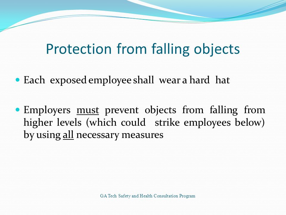 Protection from falling objects Each exposed employee shall wear a hard hat Employers must prevent objects from falling from higher levels (which could strike employees below) by using all necessary measures GA Tech Safety and Health Consultation Program