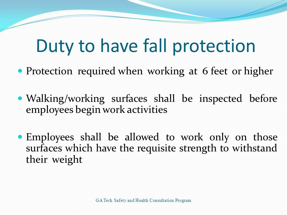 Duty to have fall protection Protection required when working at 6 feet or higher Walking/working surfaces shall be inspected before employees begin work activities Employees shall be allowed to work only on those surfaces which have the requisite strength to withstand their weight GA Tech Safety and Health Consultation Program