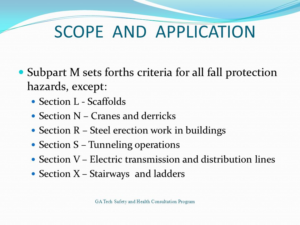SCOPE AND APPLICATION Subpart M sets forths criteria for all fall protection hazards, except: Section L - Scaffolds Section N – Cranes and derricks Section R – Steel erection work in buildings Section S – Tunneling operations Section V – Electric transmission and distribution lines Section X – Stairways and ladders GA Tech Safety and Health Consultation Program