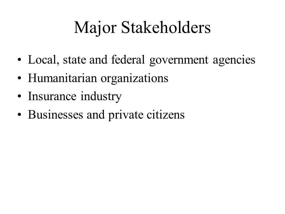 Major Stakeholders Local, state and federal government agencies Humanitarian organizations Insurance industry Businesses and private citizens