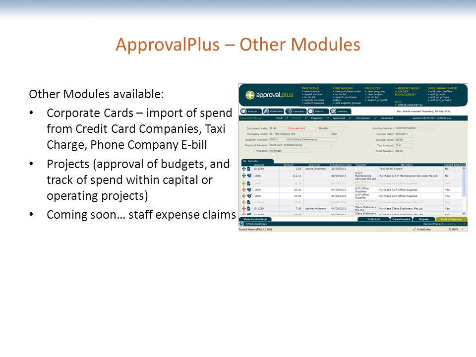 The most comprehensive Oracle applications & technology content under one roof ApprovalPlus – Other Modules Other Modules available: Corporate Cards – import of spend from Credit Card Companies, Taxi Charge, Phone Company E-bill Projects (approval of budgets, and track of spend within capital or operating projects) Coming soon… staff expense claims