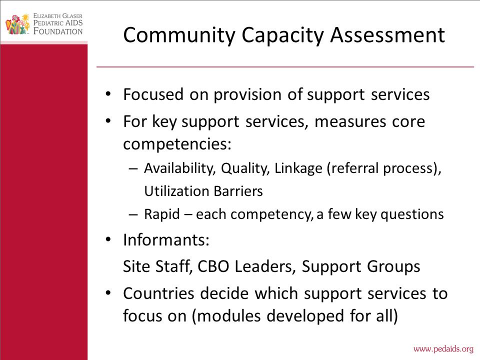 Community Capacity Assessment Focused on provision of support services For key support services, measures core competencies: – Availability, Quality, Linkage (referral process), Utilization Barriers – Rapid – each competency, a few key questions Informants: Site Staff, CBO Leaders, Support Groups Countries decide which support services to focus on (modules developed for all)