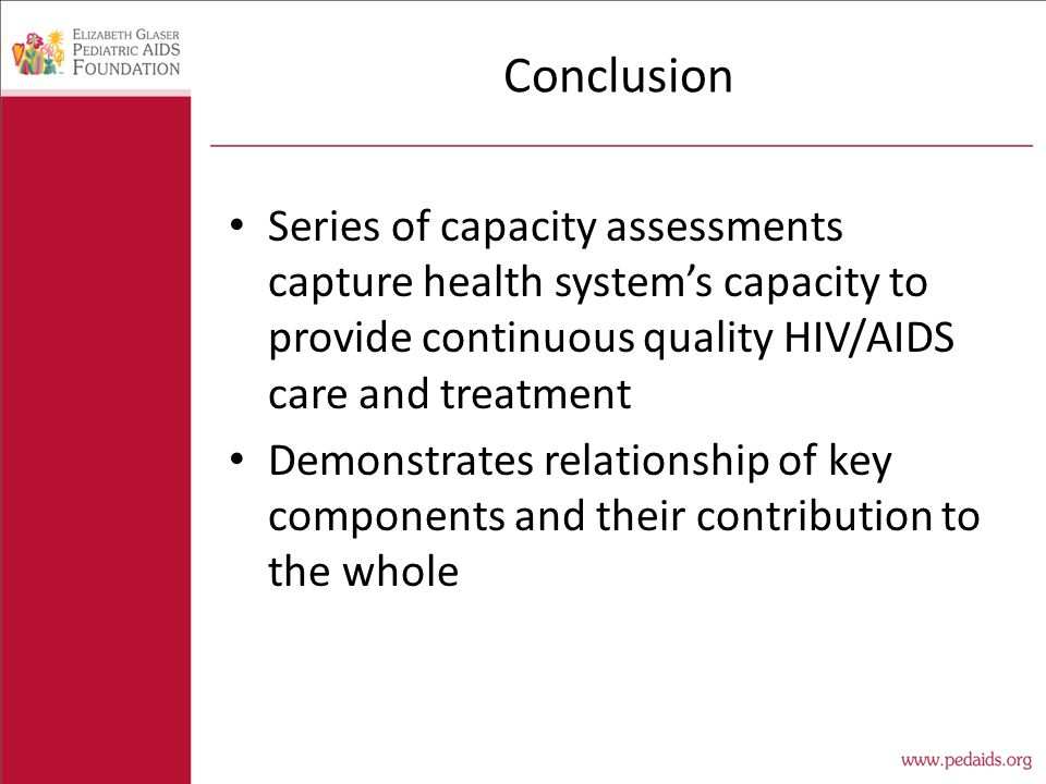 Conclusion Series of capacity assessments capture health system's capacity to provide continuous quality HIV/AIDS care and treatment Demonstrates relationship of key components and their contribution to the whole