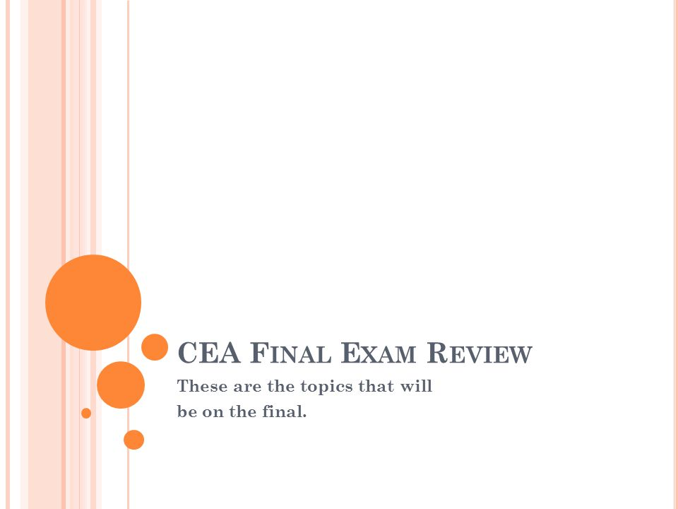 CEA F INAL E XAM R EVIEW These are the topics that will be on the final.
