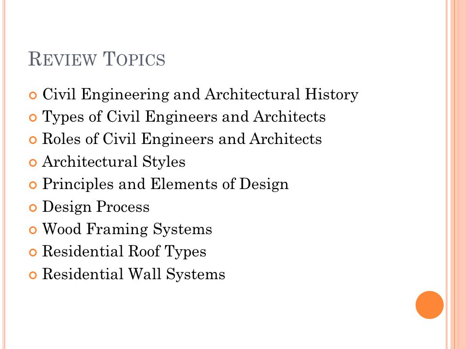 R EVIEW T OPICS Civil Engineering and Architectural History Types of Civil Engineers and Architects Roles of Civil Engineers and Architects Architectural Styles Principles and Elements of Design Design Process Wood Framing Systems Residential Roof Types Residential Wall Systems