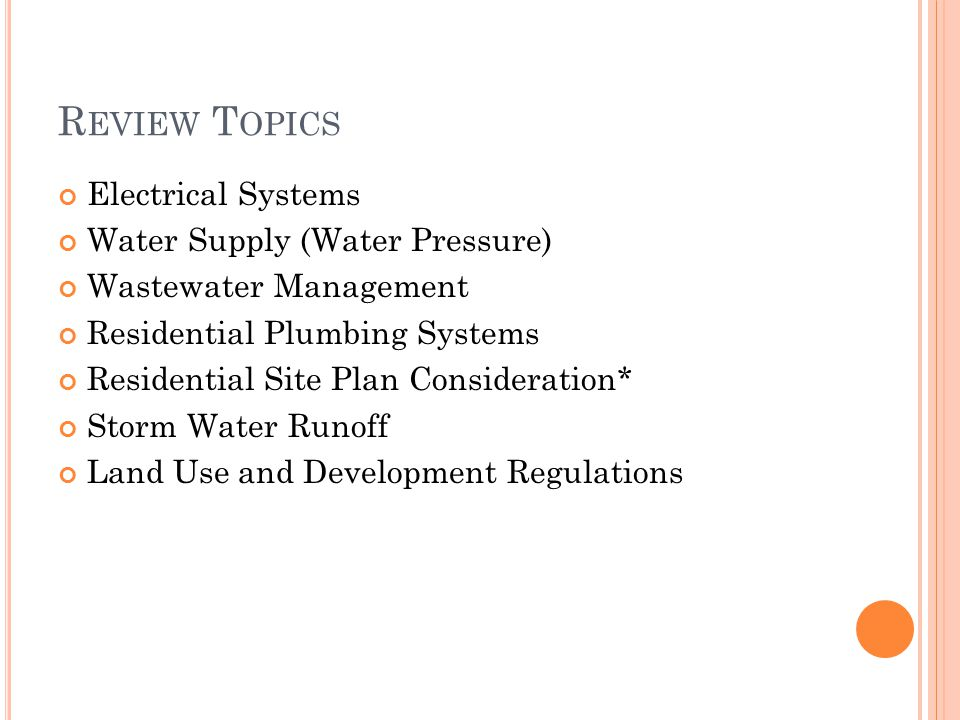 R EVIEW T OPICS Electrical Systems Water Supply (Water Pressure) Wastewater Management Residential Plumbing Systems Residential Site Plan Consideration* Storm Water Runoff Land Use and Development Regulations