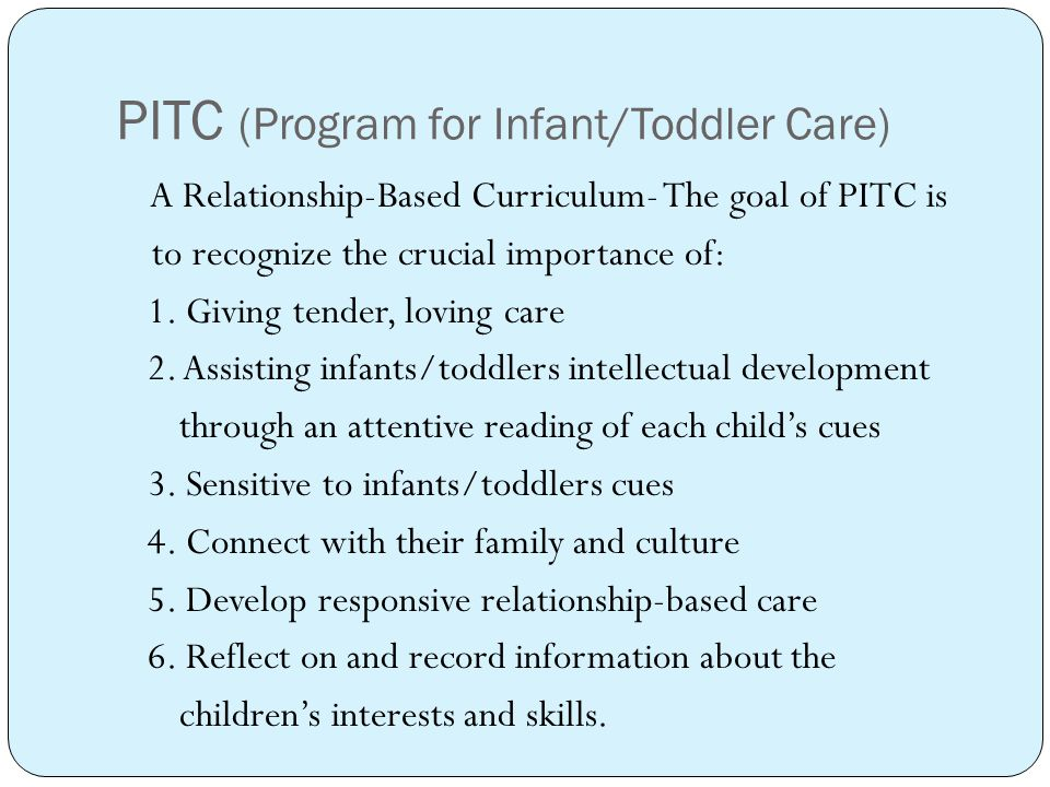 PITC (Program for Infant/Toddler Care) A Relationship-Based Curriculum- The goal of PITC is to recognize the crucial importance of: 1.
