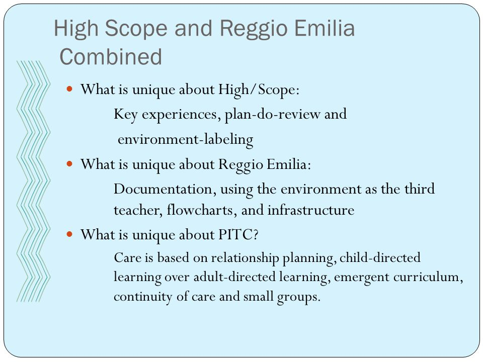 High Scope and Reggio Emilia Combined What is unique about High/Scope: Key experiences, plan-do-review and environment-labeling What is unique about Reggio Emilia: Documentation, using the environment as the third teacher, flowcharts, and infrastructure What is unique about PITC.