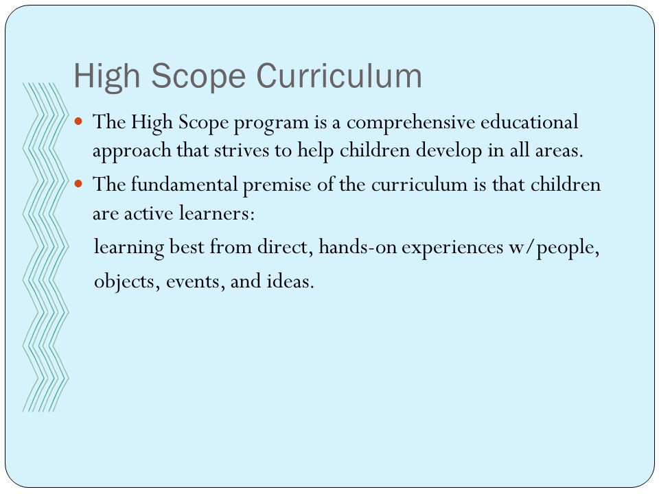 High Scope Curriculum The High Scope program is a comprehensive educational approach that strives to help children develop in all areas.