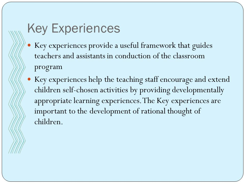 Key Experiences Key experiences provide a useful framework that guides teachers and assistants in conduction of the classroom program Key experiences help the teaching staff encourage and extend children self-chosen activities by providing developmentally appropriate learning experiences.