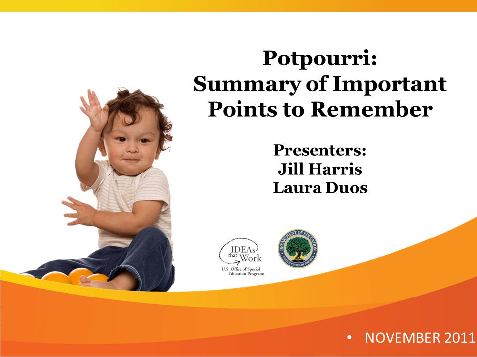 Potpourri: Summary of Important Points to Remember Presenters: Jill Harris Laura Duos NOVEMBER 2011