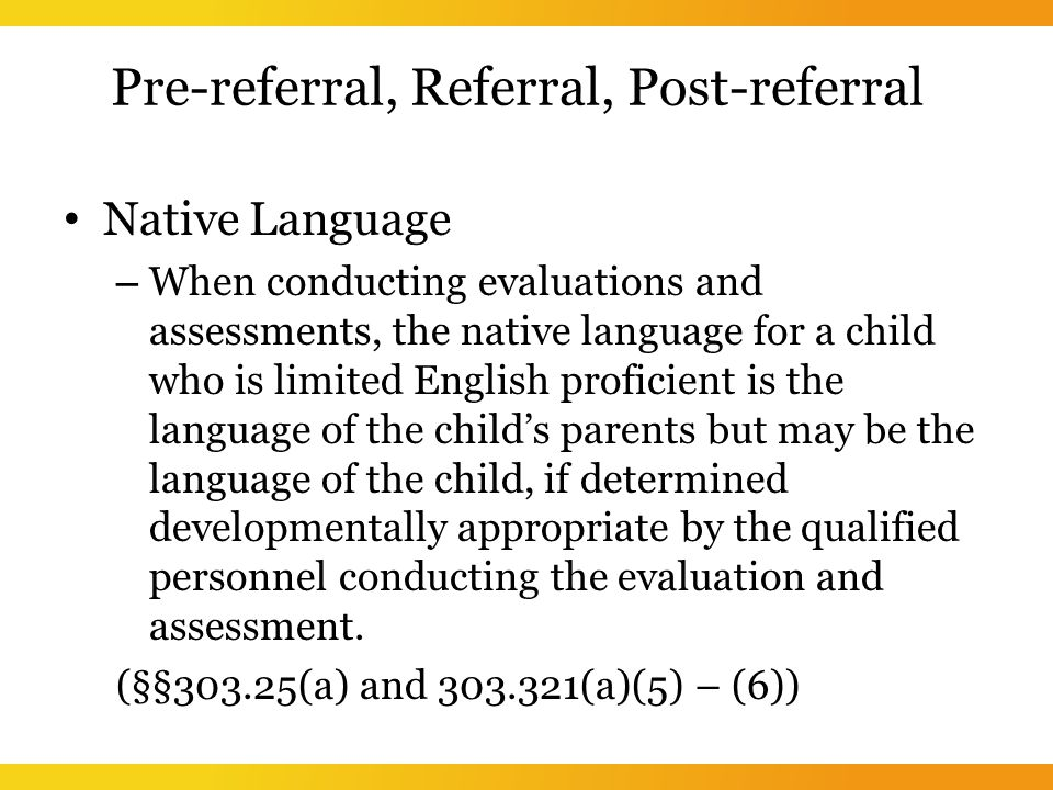 Pre-referral, Referral, Post-referral Native Language – When conducting evaluations and assessments, the native language for a child who is limited English proficient is the language of the child's parents but may be the language of the child, if determined developmentally appropriate by the qualified personnel conducting the evaluation and assessment.