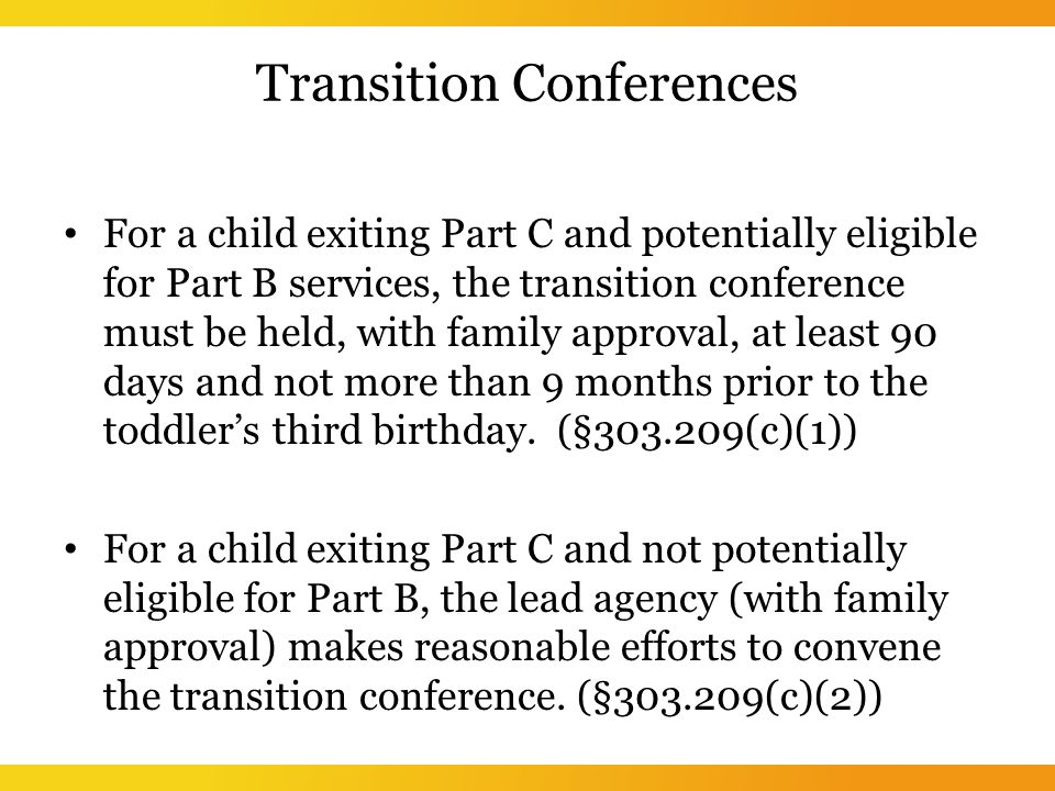 Transition Conferences For a child exiting Part C and potentially eligible for Part B services, the transition conference must be held, with family approval, at least 90 days and not more than 9 months prior to the toddler's third birthday.