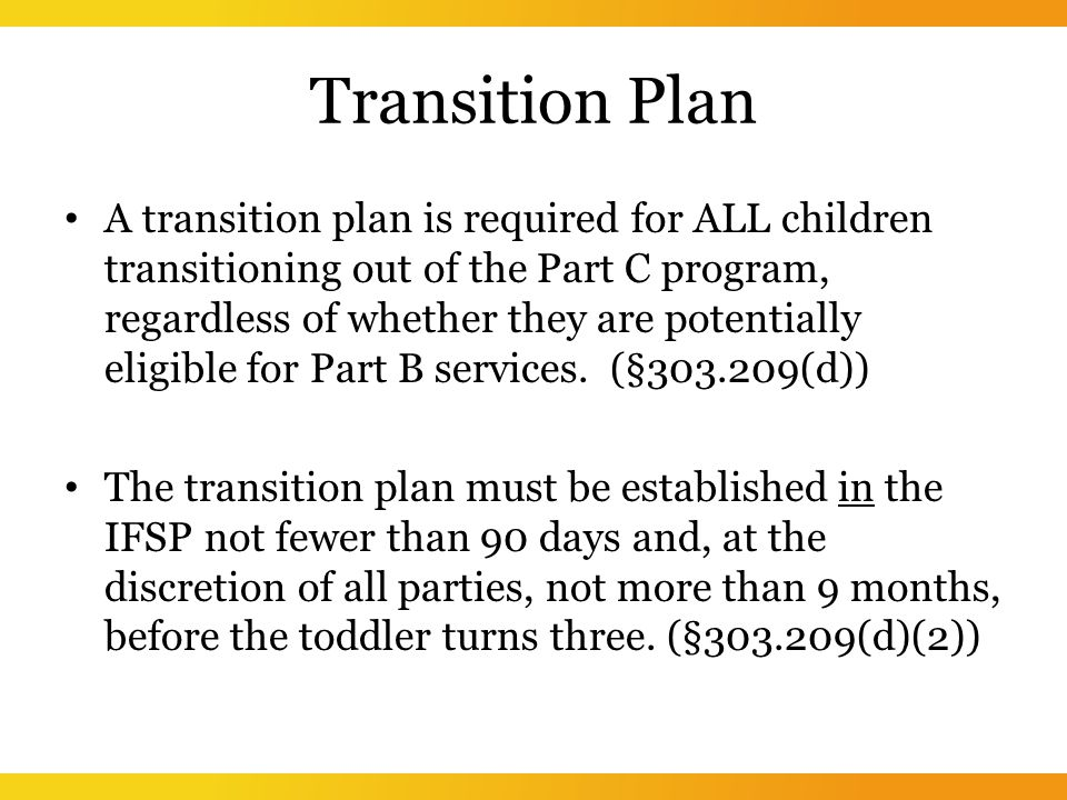 Transition Plan A transition plan is required for ALL children transitioning out of the Part C program, regardless of whether they are potentially eligible for Part B services.