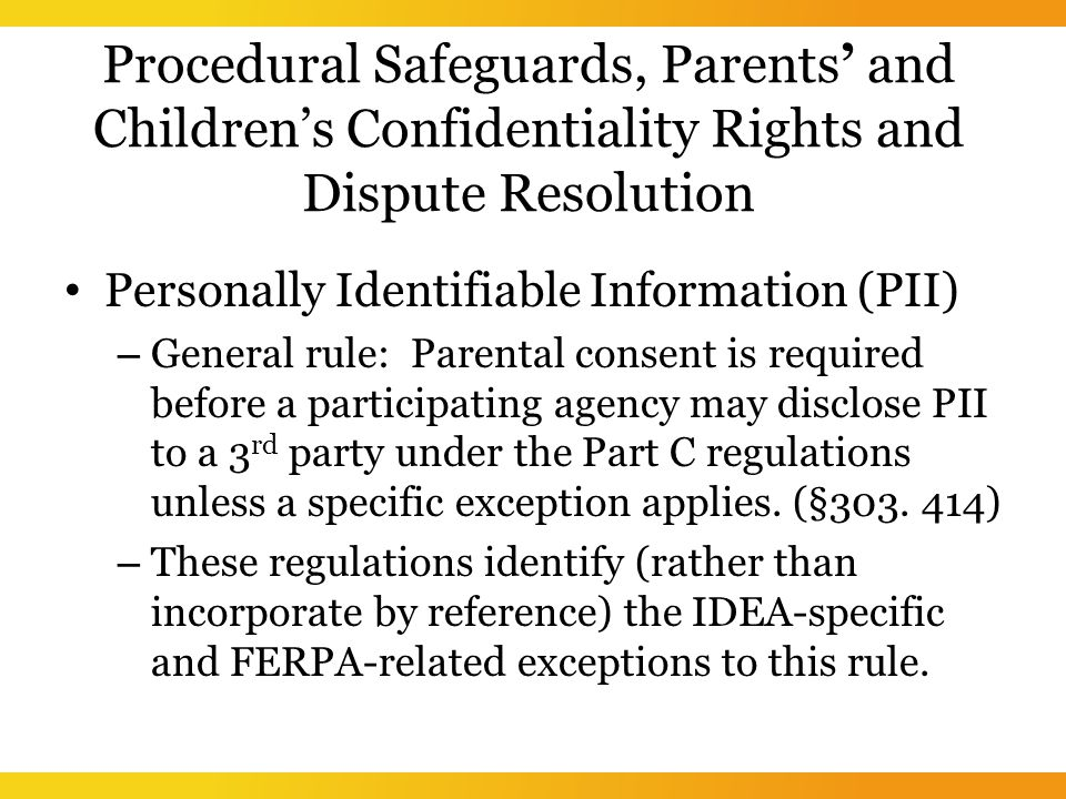 Procedural Safeguards, Parents' and Children's Confidentiality Rights and Dispute Resolution Personally Identifiable Information (PII) – General rule: Parental consent is required before a participating agency may disclose PII to a 3 rd party under the Part C regulations unless a specific exception applies.