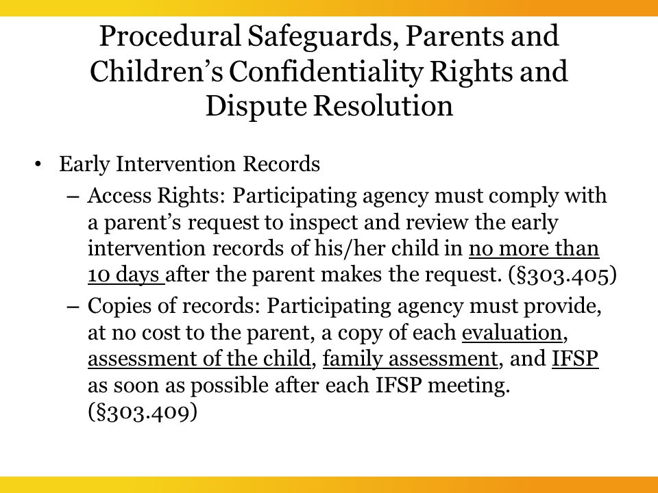 Procedural Safeguards, Parents and Children's Confidentiality Rights and Dispute Resolution Early Intervention Records – Access Rights: Participating agency must comply with a parent's request to inspect and review the early intervention records of his/her child in no more than 10 days after the parent makes the request.