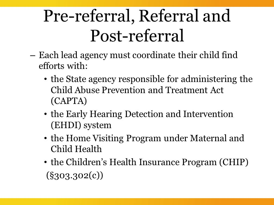 Pre-referral, Referral and Post-referral – Each lead agency must coordinate their child find efforts with: the State agency responsible for administering the Child Abuse Prevention and Treatment Act (CAPTA) the Early Hearing Detection and Intervention (EHDI) system the Home Visiting Program under Maternal and Child Health the Children's Health Insurance Program (CHIP) (§ (c))