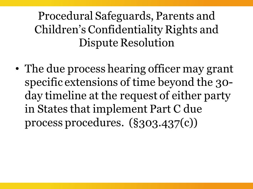 Procedural Safeguards, Parents and Children's Confidentiality Rights and Dispute Resolution The due process hearing officer may grant specific extensions of time beyond the 30- day timeline at the request of either party in States that implement Part C due process procedures.