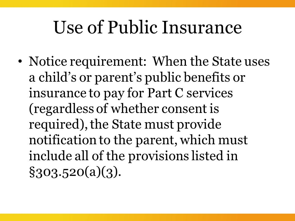 Use of Public Insurance Notice requirement: When the State uses a child's or parent's public benefits or insurance to pay for Part C services (regardless of whether consent is required), the State must provide notification to the parent, which must include all of the provisions listed in § (a)(3).