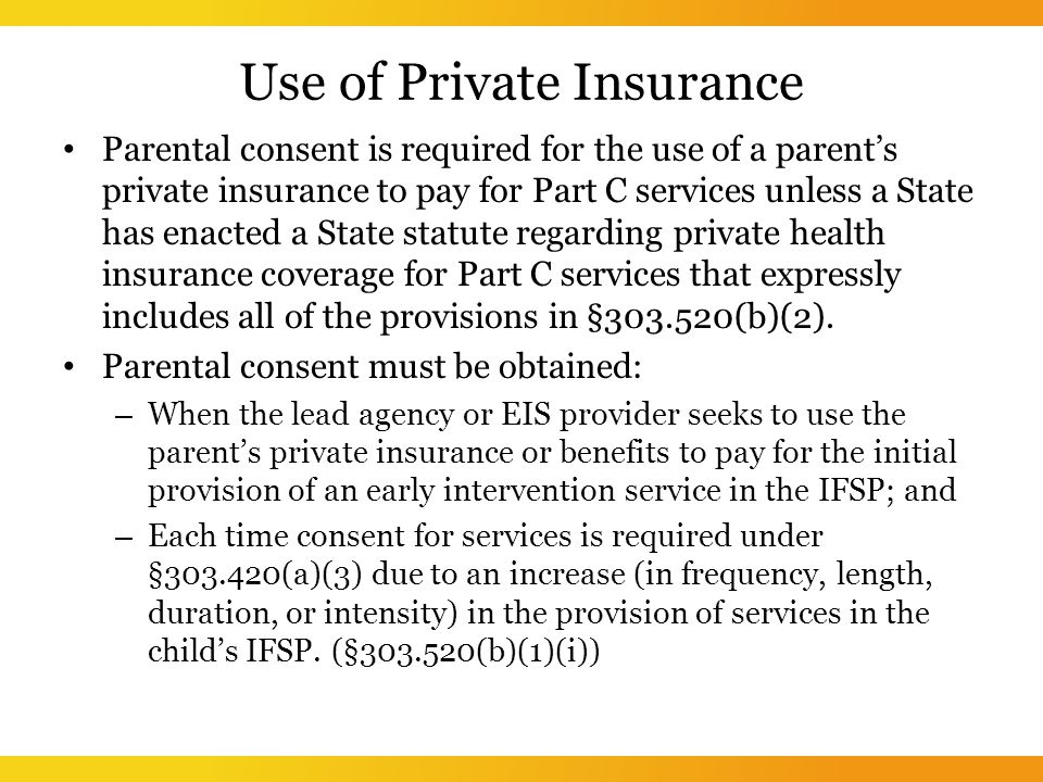 Use of Private Insurance Parental consent is required for the use of a parent's private insurance to pay for Part C services unless a State has enacted a State statute regarding private health insurance coverage for Part C services that expressly includes all of the provisions in § (b)(2).