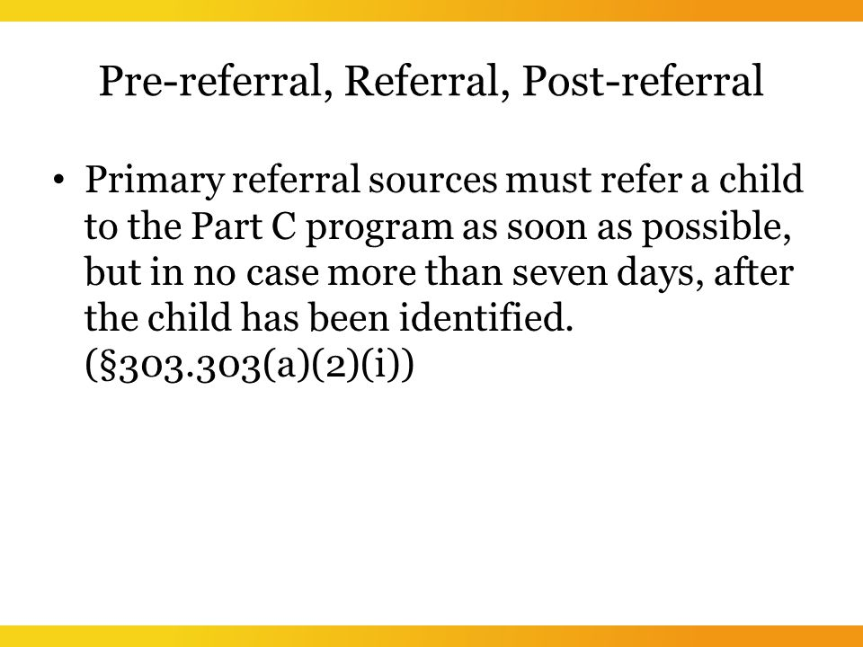 Pre-referral, Referral, Post-referral Primary referral sources must refer a child to the Part C program as soon as possible, but in no case more than seven days, after the child has been identified.