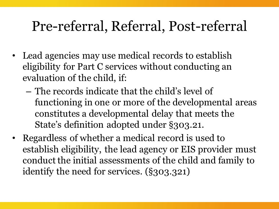 Pre-referral, Referral, Post-referral Lead agencies may use medical records to establish eligibility for Part C services without conducting an evaluation of the child, if: – The records indicate that the child's level of functioning in one or more of the developmental areas constitutes a developmental delay that meets the State's definition adopted under §