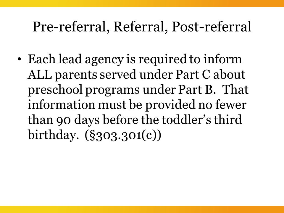 Pre-referral, Referral, Post-referral Each lead agency is required to inform ALL parents served under Part C about preschool programs under Part B.
