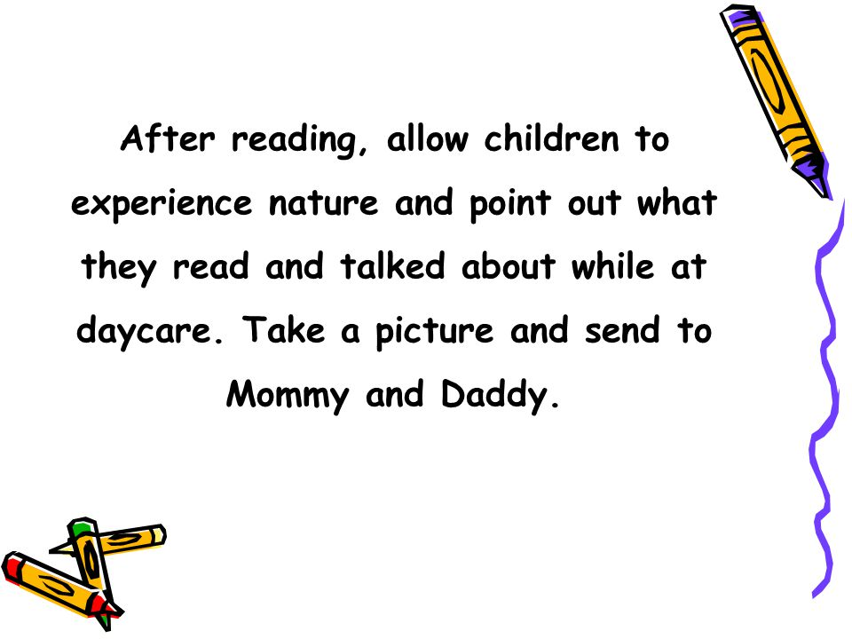 After reading, allow children to experience nature and point out what they read and talked about while at daycare.